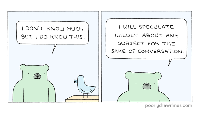 "A bear says, ""I don't know much but I do know this: I will speculate wildly about any subject for the sake of conversation."""