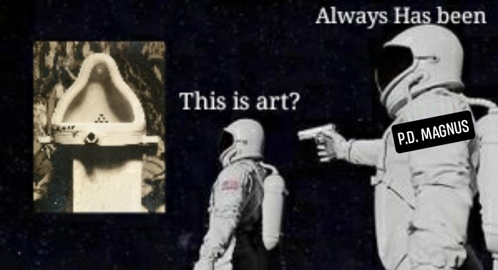 "A spaceman looks at Duchamp's Fountain and asks ""This is art?"" Another spaceman points a gun at him and says ""Always has been."" A label indicates that the second spacemen is P.D. Magnus."